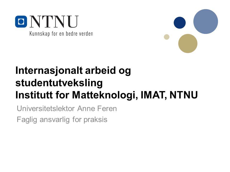 Internasjonalt arbeid og studentutveksling Institutt for Matteknologi, IMAT, NTNU Universitetslektor Anne Feren Faglig ansvarlig for praksis