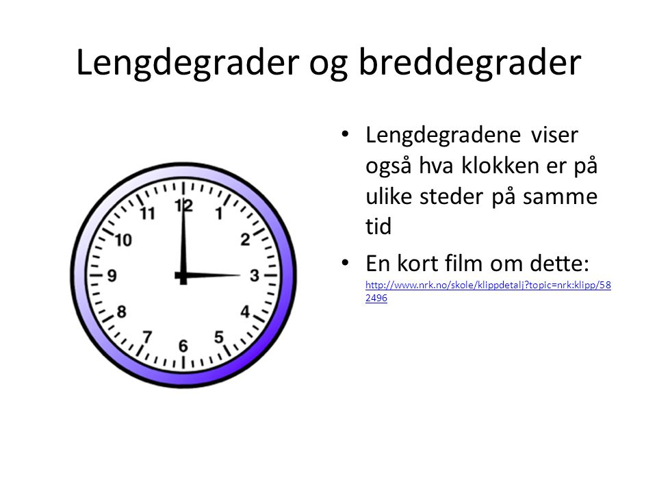 Lengdegrader og breddegrader Lengdegradene viser også hva klokken er på ulike steder på samme tid En kort film om dette: http://www.nrk.no/skole/klipp