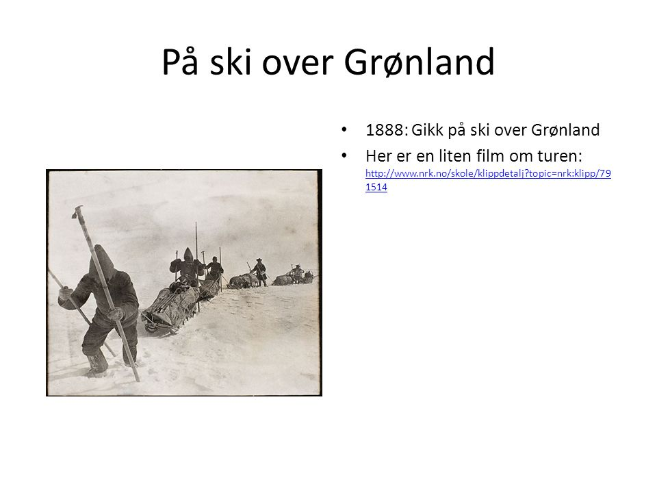 På ski over Grønland 1888: Gikk på ski over Grønland Her er en liten film om turen: http://www.nrk.no/skole/klippdetalj?topic=nrk:klipp/79 1514 http:/