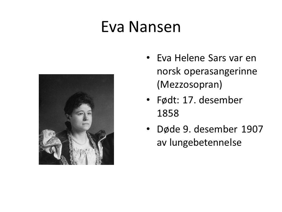 Eva Nansen Eva Helene Sars var en norsk operasangerinne (Mezzosopran) Født: 17. desember 1858 Døde 9. desember 1907 av lungebetennelse