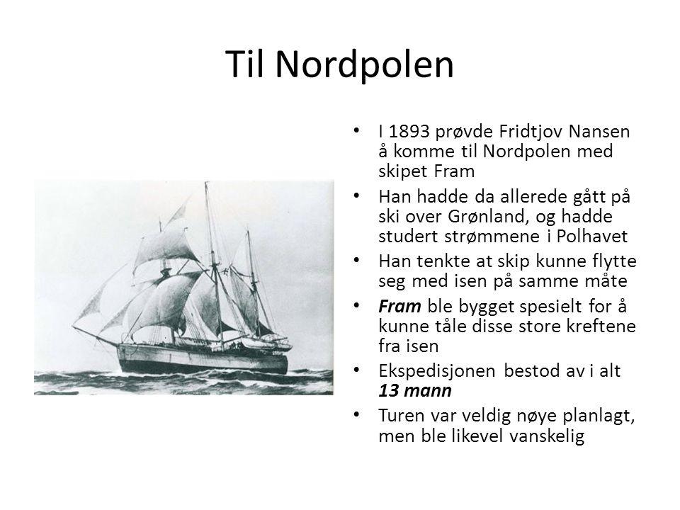 Til Nordpolen I 1893 prøvde Fridtjov Nansen å komme til Nordpolen med skipet Fram Han hadde da allerede gått på ski over Grønland, og hadde studert st