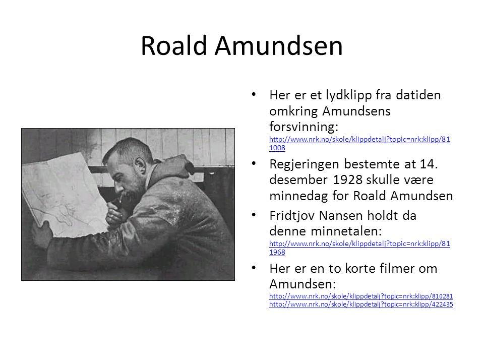 Roald Amundsen Her er et lydklipp fra datiden omkring Amundsens forsvinning: http://www.nrk.no/skole/klippdetalj?topic=nrk:klipp/81 1008 http://www.nr