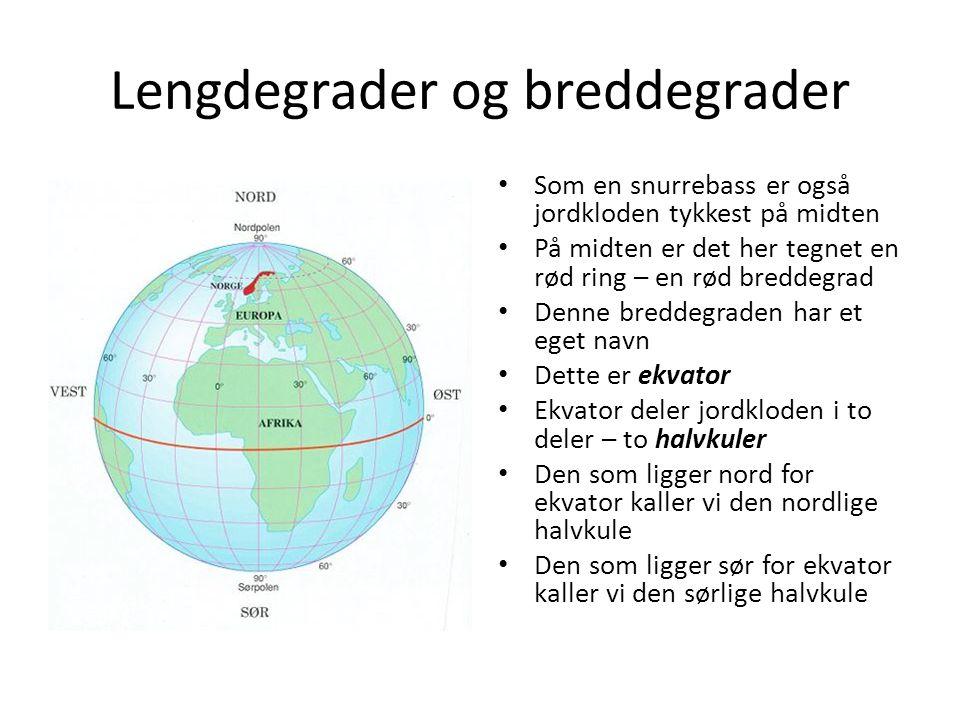 Lengdegrader og breddegrader Alle breddegradene på den nordlige halvkule kaller vi nordlige breddegrader Alle breddegradene på den sørlige halvkule kaller vi sørlige breddegrader Ekvator sier vi ligger på 0 grader (= 0⁰) Nordpolen har breddegrad 90⁰ nord Sørpolen har breddegrad 90⁰ sør Alle i mellom er et sted mellom 0⁰- 9 0⁰ Oppgave 1: Ligger Norge på den nordlige halvkulen eller på den sørlige halvkulen.