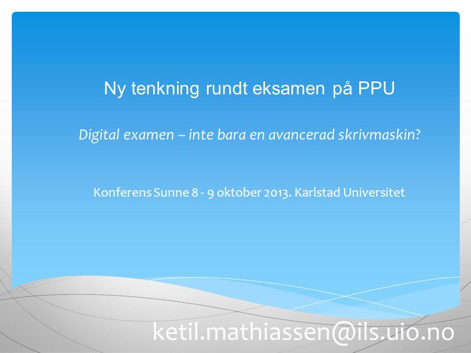 ketil.mathiassen@ils.uio.no Ny tenkning rundt eksamen på PPU Digital examen – inte bara en avancerad skrivmaskin? Konferens Sunne 8 - 9 oktober 2013.