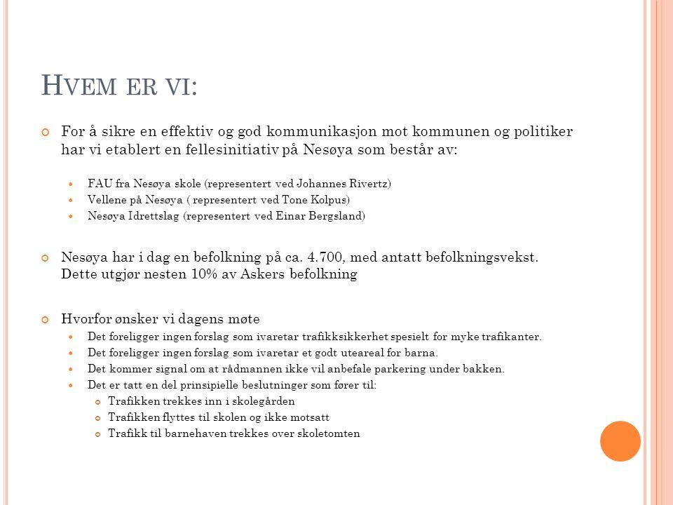 H VEM ER VI : For å sikre en effektiv og god kommunikasjon mot kommunen og politiker har vi etablert en fellesinitiativ på Nesøya som består av: FAU fra Nesøya skole (representert ved Johannes Rivertz) Vellene på Nesøya ( representert ved Tone Kolpus) Nesøya Idrettslag (representert ved Einar Bergsland) Nesøya har i dag en befolkning på ca.