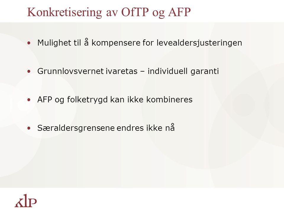 Konkretisering av OfTP og AFP Mulighet til å kompensere for levealdersjusteringen Grunnlovsvernet ivaretas – individuell garanti AFP og folketrygd kan ikke kombineres Særaldersgrensene endres ikke nå