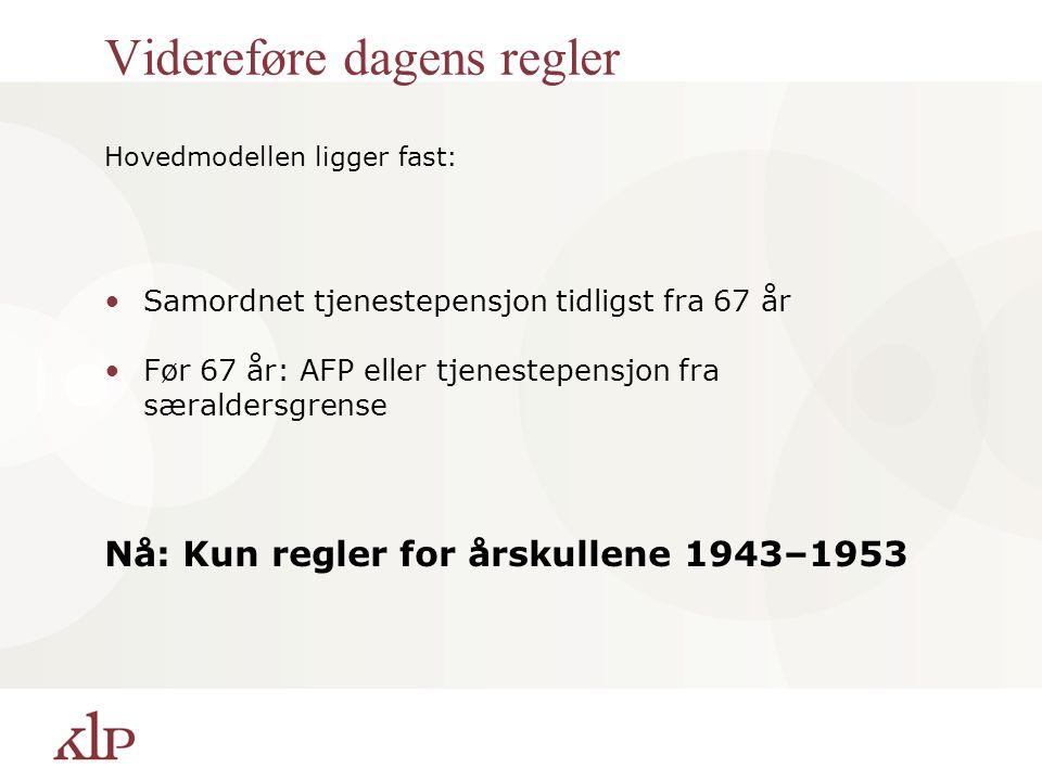 Videreføre dagens regler Hovedmodellen ligger fast: Samordnet tjenestepensjon tidligst fra 67 år Før 67 år: AFP eller tjenestepensjon fra særaldersgrense Nå: Kun regler for årskullene 1943–1953