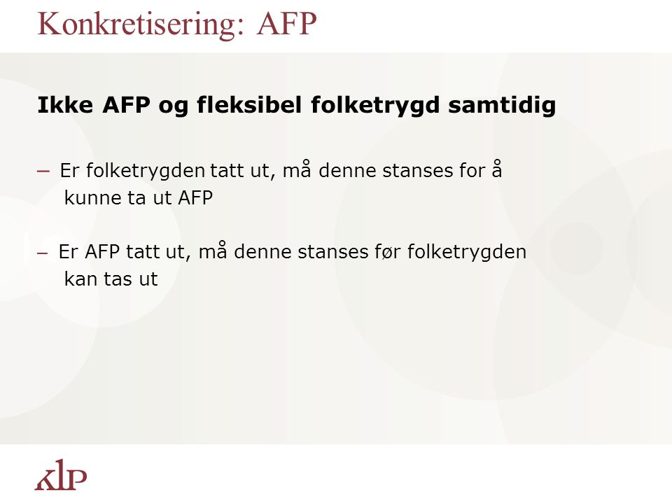 Konkretisering: AFP Ikke AFP og fleksibel folketrygd samtidig – Er folketrygden tatt ut, må denne stanses for å kunne ta ut AFP – Er AFP tatt ut, må denne stanses før folketrygden kan tas ut