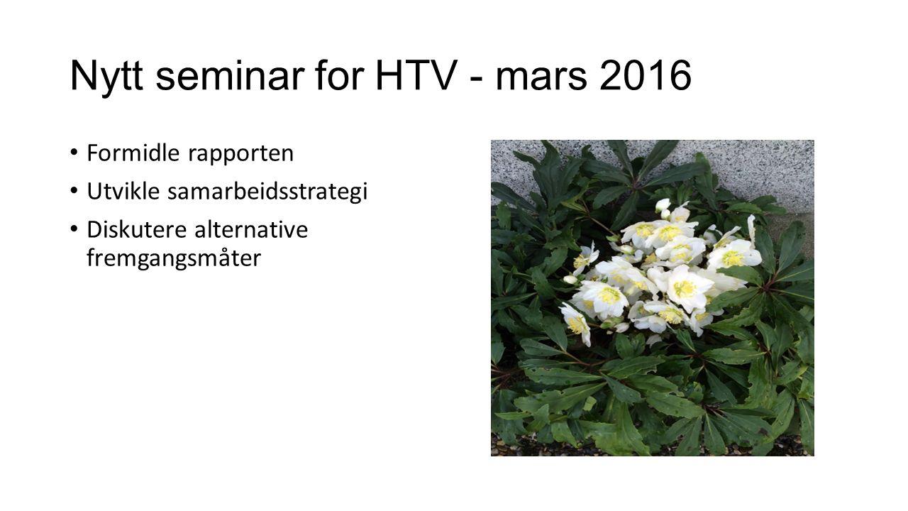 Nytt seminar for HTV - mars 2016 Formidle rapporten Utvikle samarbeidsstrategi Diskutere alternative fremgangsmåter