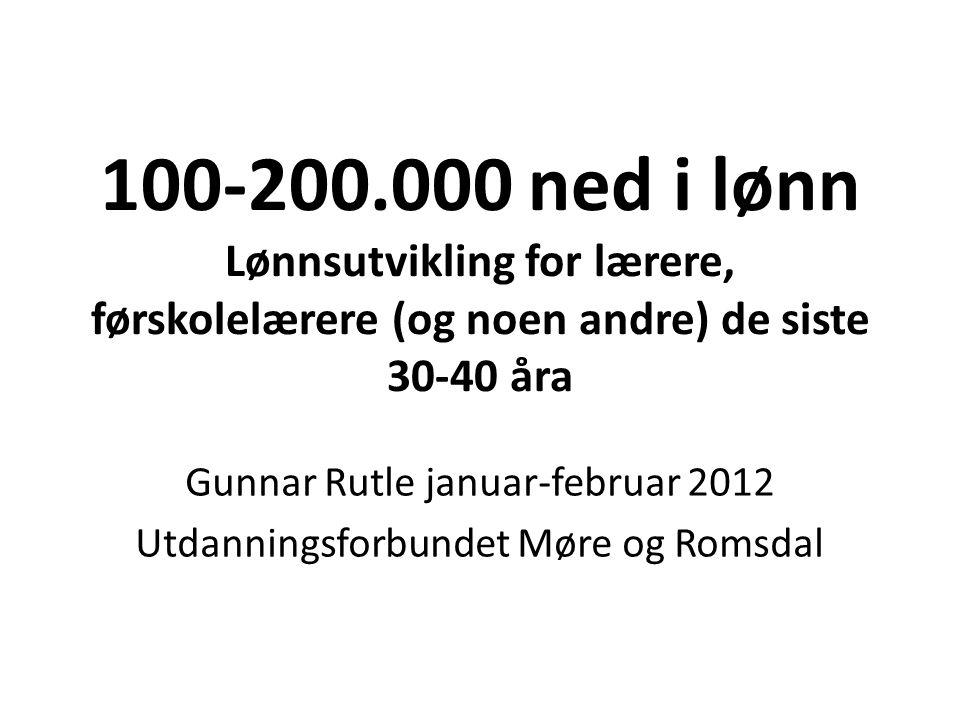 100-200.000 ned i lønn Lønnsutvikling for lærere, førskolelærere (og noen andre) de siste 30-40 åra Gunnar Rutle januar-februar 2012 Utdanningsforbundet Møre og Romsdal