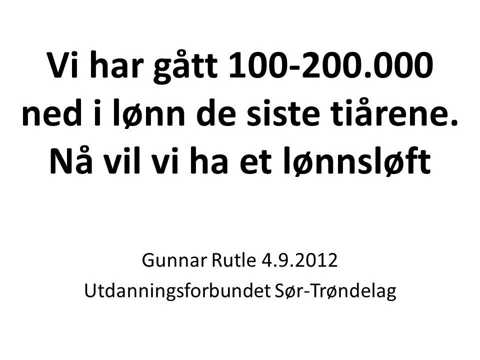Vi har gått 100-200.000 ned i lønn de siste tiårene. Nå vil vi ha et lønnsløft Gunnar Rutle 4.9.2012 Utdanningsforbundet Sør-Trøndelag