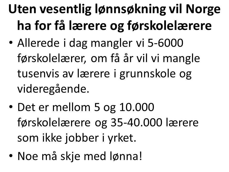 Uten vesentlig lønnsøkning vil Norge ha for få lærere og førskolelærere Allerede i dag mangler vi 5-6000 førskolelærer, om få år vil vi mangle tusenvis av lærere i grunnskole og videregående.