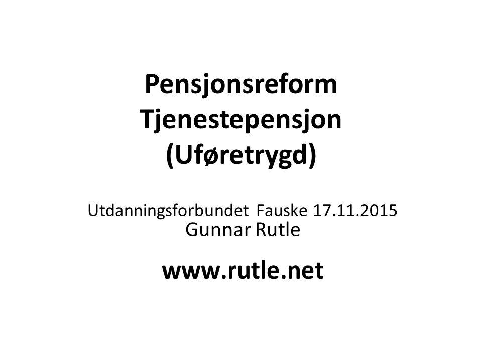 Pensjonsreform Tjenestepensjon (Uføretrygd) Utdanningsforbundet Fauske 17.11.2015 Gunnar Rutle www.rutle.net