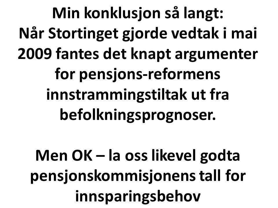 Min konklusjon så langt: Når Stortinget gjorde vedtak i mai 2009 fantes det knapt argumenter for pensjons-reformens innstrammingstiltak ut fra befolkningsprognoser.