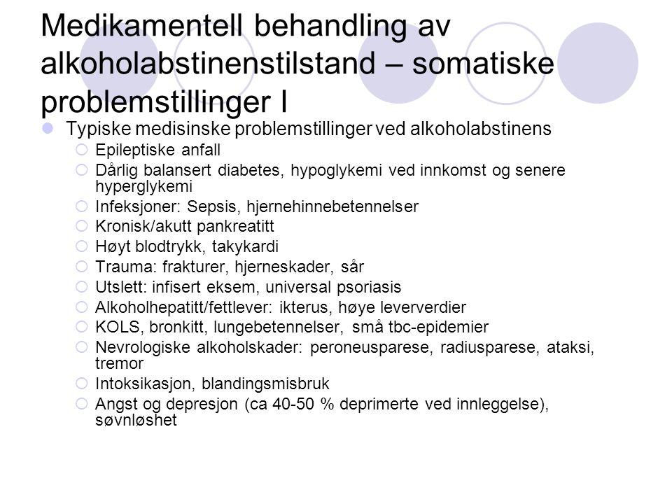 Medikamentell behandling av alkoholabstinenstilstand – somatiske problemstillinger I Typiske medisinske problemstillinger ved alkoholabstinens  Epileptiske anfall  Dårlig balansert diabetes, hypoglykemi ved innkomst og senere hyperglykemi  Infeksjoner: Sepsis, hjernehinnebetennelser  Kronisk/akutt pankreatitt  Høyt blodtrykk, takykardi  Trauma: frakturer, hjerneskader, sår  Utslett: infisert eksem, universal psoriasis  Alkoholhepatitt/fettlever: ikterus, høye leververdier  KOLS, bronkitt, lungebetennelser, små tbc-epidemier  Nevrologiske alkoholskader: peroneusparese, radiusparese, ataksi, tremor  Intoksikasjon, blandingsmisbruk  Angst og depresjon (ca 40-50 % deprimerte ved innleggelse), søvnløshet