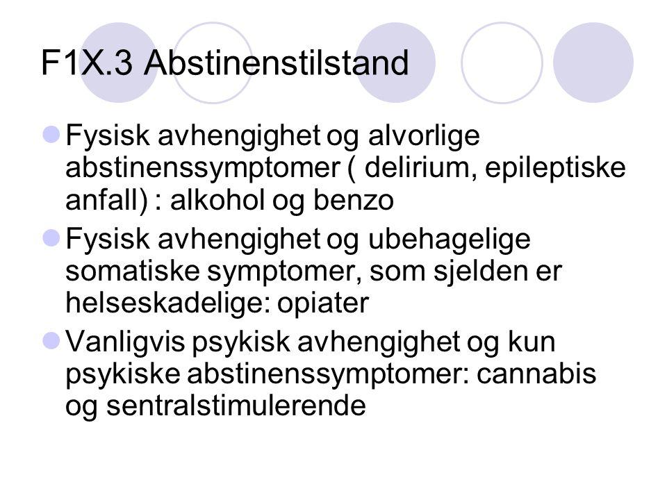 F1X.3 Abstinenstilstand Fysisk avhengighet og alvorlige abstinenssymptomer ( delirium, epileptiske anfall) : alkohol og benzo Fysisk avhengighet og ubehagelige somatiske symptomer, som sjelden er helseskadelige: opiater Vanligvis psykisk avhengighet og kun psykiske abstinenssymptomer: cannabis og sentralstimulerende