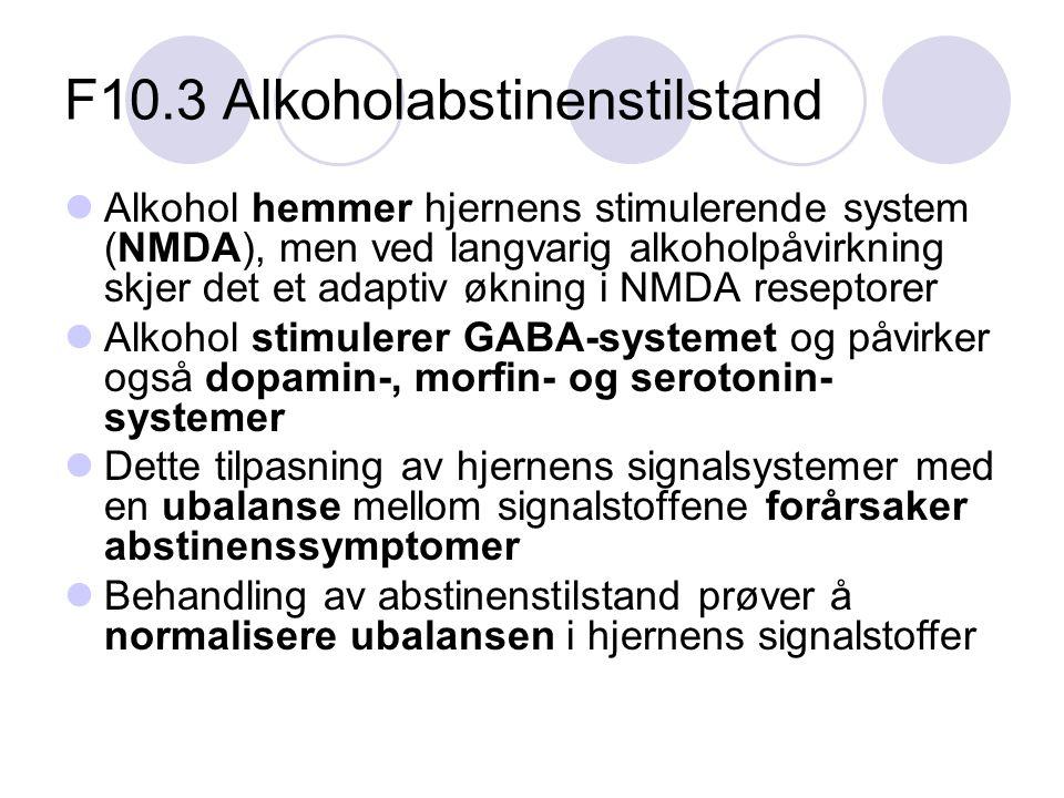 F10.3 Alkoholabstinenstilstand Alkohol hemmer hjernens stimulerende system (NMDA), men ved langvarig alkoholpåvirkning skjer det et adaptiv økning i NMDA reseptorer Alkohol stimulerer GABA-systemet og påvirker også dopamin-, morfin- og serotonin- systemer Dette tilpasning av hjernens signalsystemer med en ubalanse mellom signalstoffene forårsaker abstinenssymptomer Behandling av abstinenstilstand prøver å normalisere ubalansen i hjernens signalstoffer