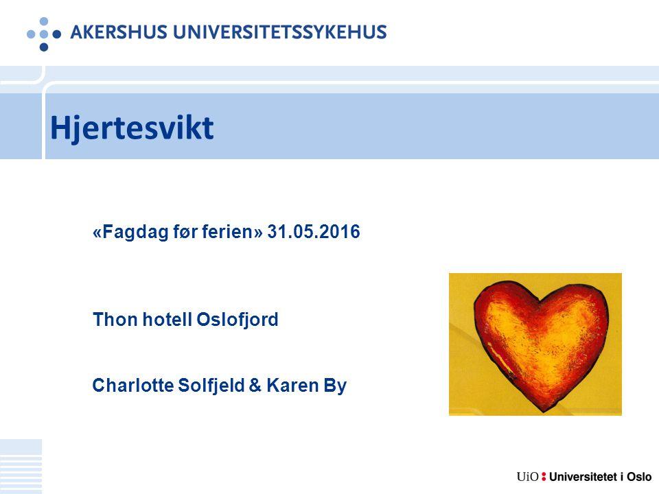 Hjertesvikt «Fagdag før ferien» 31.05.2016 Thon hotell Oslofjord Charlotte Solfjeld & Karen By