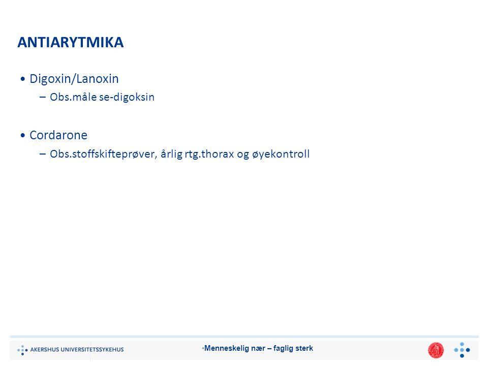 Menneskelig nær – faglig sterk ANTIARYTMIKA Digoxin/Lanoxin –Obs.måle se-digoksin Cordarone –Obs.stoffskifteprøver, årlig rtg.thorax og øyekontroll