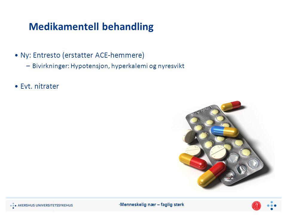 Menneskelig nær – faglig sterk Medikamentell behandling Ny: Entresto (erstatter ACE-hemmere) –Bivirkninger: Hypotensjon, hyperkalemi og nyresvikt Evt.