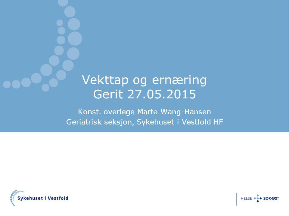 Vekttap og ernæring Gerit 27.05.2015 Konst. overlege Marte Wang-Hansen Geriatrisk seksjon, Sykehuset i Vestfold HF