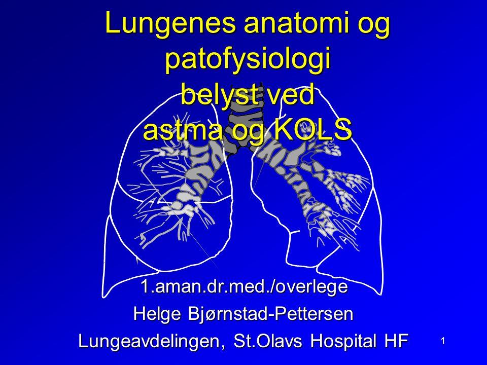 1 Lungenes anatomi og patofysiologi belyst ved astma og KOLS 1.aman.dr.med./overlege Helge Bjørnstad-Pettersen Lungeavdelingen, St.Olavs Hospital HF