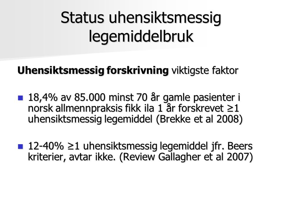 Status uhensiktsmessig legemiddelbruk Uhensiktsmessig forskrivning viktigste faktor 18,4% av 85.000 minst 70 år gamle pasienter i norsk allmennpraksis fikk ila 1 år forskrevet ≥1 uhensiktsmessig legemiddel (Brekke et al 2008) 18,4% av 85.000 minst 70 år gamle pasienter i norsk allmennpraksis fikk ila 1 år forskrevet ≥1 uhensiktsmessig legemiddel (Brekke et al 2008) 12-40% ≥1 uhensiktsmessig legemiddel jfr.