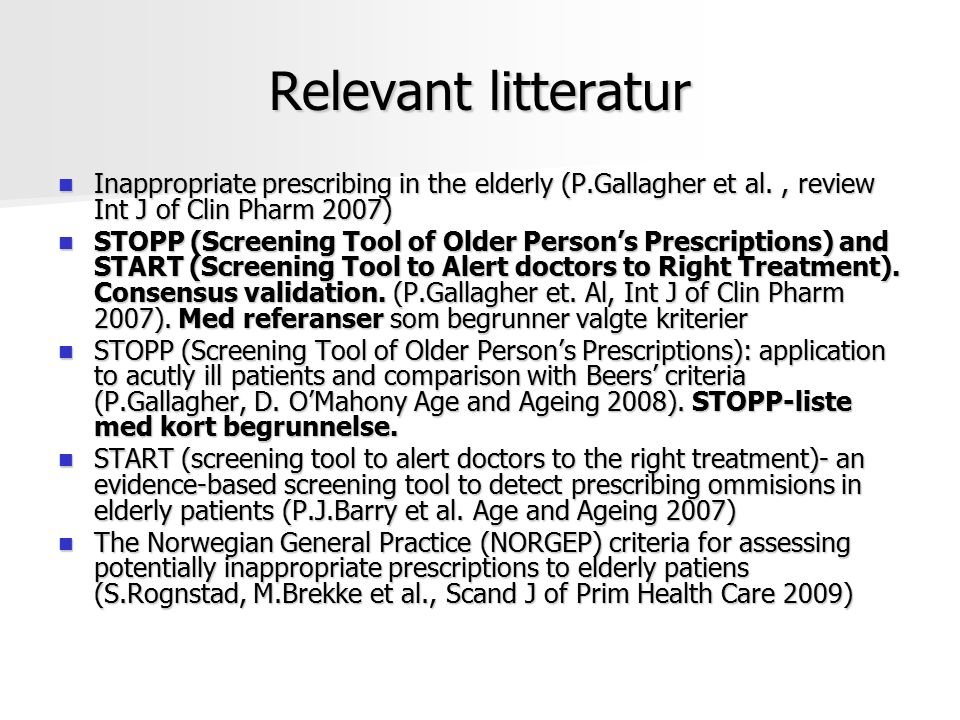 Relevant litteratur Inappropriate prescribing in the elderly (P.Gallagher et al., review Int J of Clin Pharm 2007) Inappropriate prescribing in the elderly (P.Gallagher et al., review Int J of Clin Pharm 2007) STOPP (Screening Tool of Older Person's Prescriptions) and START (Screening Tool to Alert doctors to Right Treatment).
