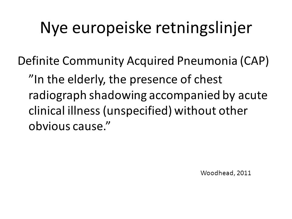 Nye europeiske retningslinjer Definite Community Acquired Pneumonia (CAP) In the elderly, the presence of chest radiograph shadowing accompanied by acute clinical illness (unspecified) without other obvious cause. Woodhead, 2011