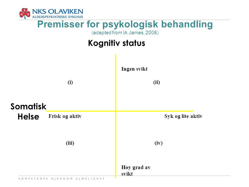 Kognitiv status Somatisk Helse Premisser for psykologisk behandling (adapted from IA James, 2008) Frisk og aktiv Syk og lite aktiv Ingen svikt Høy gra