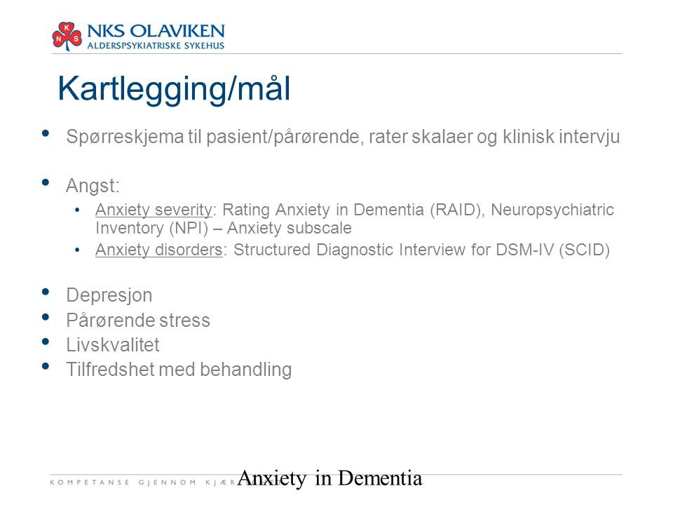 Anxiety in Dementia Kartlegging/mål Spørreskjema til pasient/pårørende, rater skalaer og klinisk intervju Angst: Anxiety severity: Rating Anxiety in Dementia (RAID), Neuropsychiatric Inventory (NPI) – Anxiety subscale Anxiety disorders: Structured Diagnostic Interview for DSM-IV (SCID) Depresjon Pårørende stress Livskvalitet Tilfredshet med behandling
