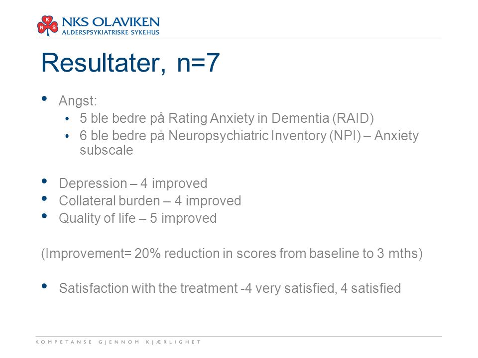 Resultater, n=7 Angst: 5 ble bedre på Rating Anxiety in Dementia (RAID) 6 ble bedre på Neuropsychiatric Inventory (NPI) – Anxiety subscale Depression – 4 improved Collateral burden – 4 improved Quality of life – 5 improved (Improvement= 20% reduction in scores from baseline to 3 mths) Satisfaction with the treatment -4 very satisfied, 4 satisfied