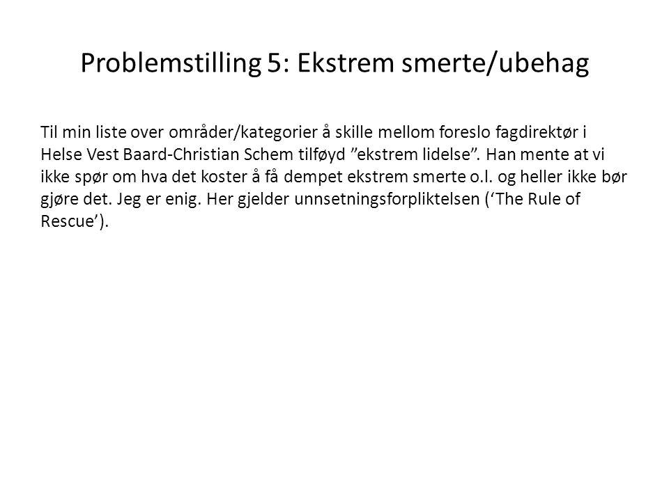 Problemstilling 5: Ekstrem smerte/ubehag Til min liste over områder/kategorier å skille mellom foreslo fagdirektør i Helse Vest Baard-Christian Schem tilføyd ekstrem lidelse .