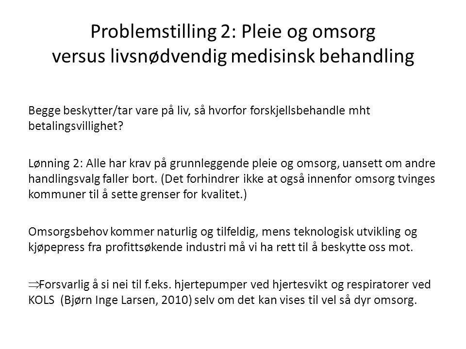 Problemstilling 2: Pleie og omsorg versus livsnødvendig medisinsk behandling Begge beskytter/tar vare på liv, så hvorfor forskjellsbehandle mht betalingsvillighet.