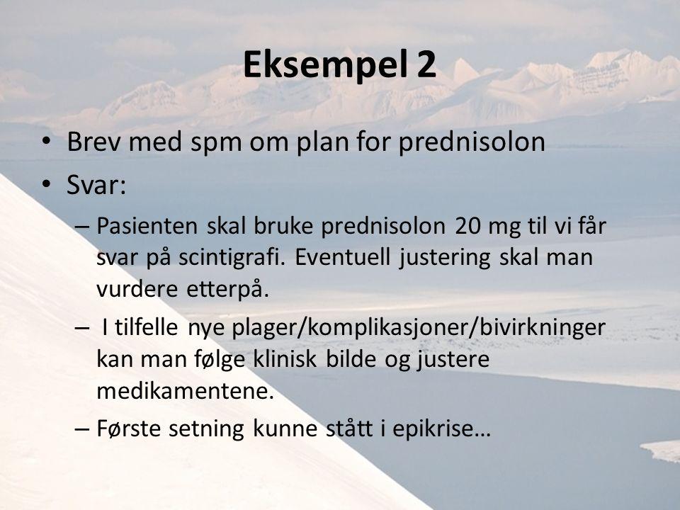 Eksempel 2 Brev med spm om plan for prednisolon Svar: – Pasienten skal bruke prednisolon 20 mg til vi får svar på scintigrafi.