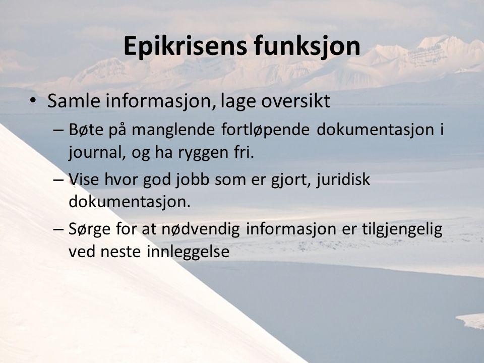 Epikrisens funksjon Samle informasjon, lage oversikt – Bøte på manglende fortløpende dokumentasjon i journal, og ha ryggen fri.