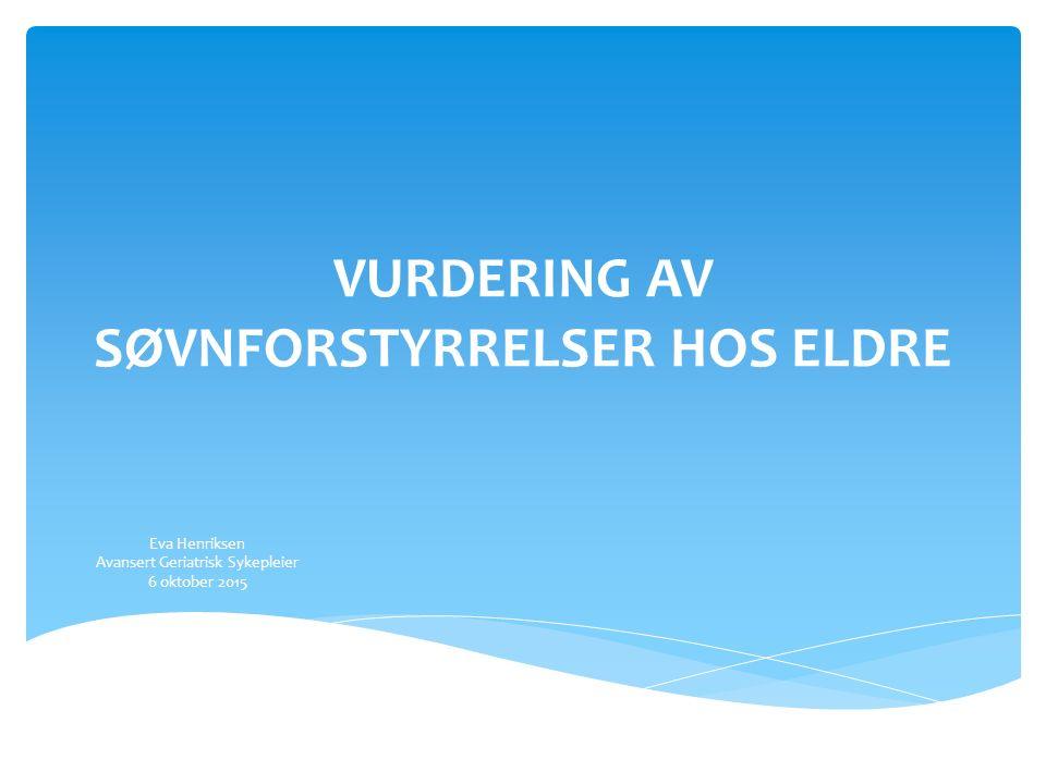 VURDERING AV SØVNFORSTYRRELSER HOS ELDRE Eva Henriksen Avansert Geriatrisk Sykepleier 6 oktober 2015