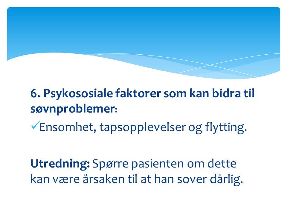 6. Psykososiale faktorer som kan bidra til søvnproblemer : Ensomhet, tapsopplevelser og flytting.