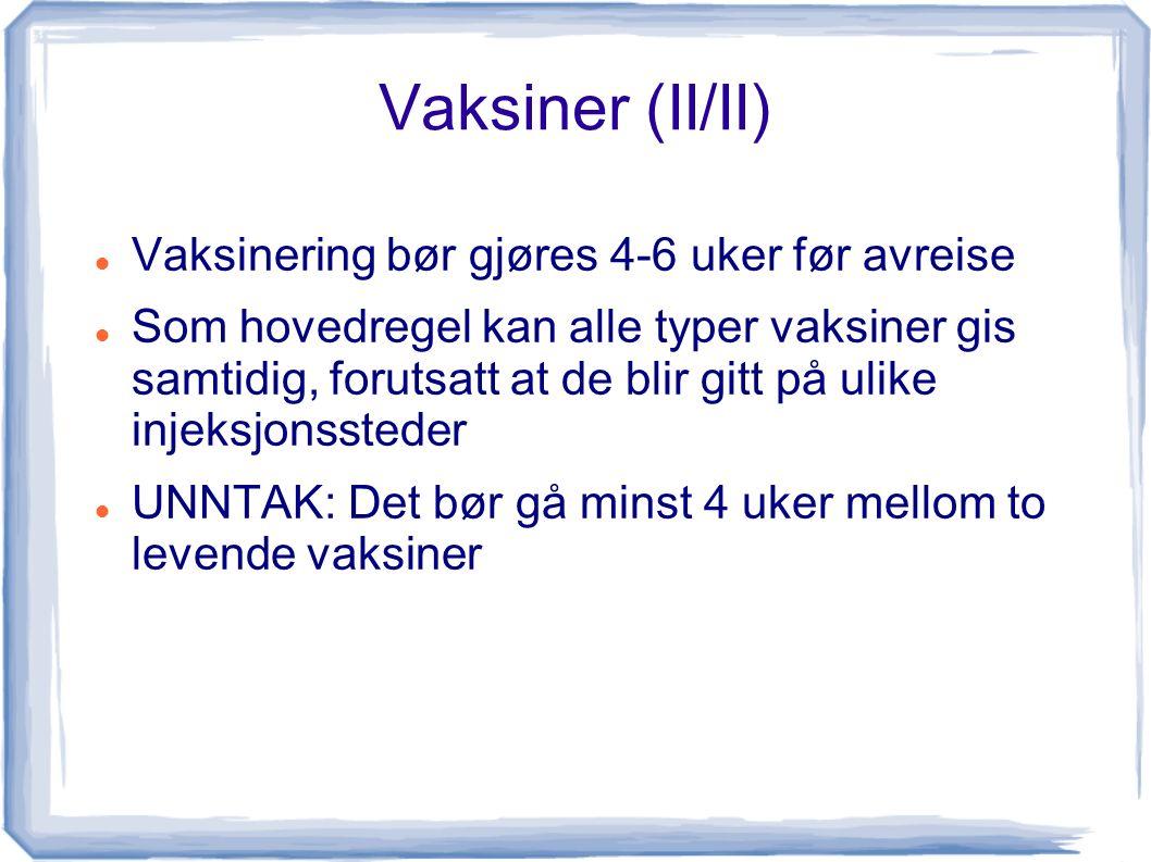 Vaksiner (II/II) Vaksinering bør gjøres 4-6 uker før avreise Som hovedregel kan alle typer vaksiner gis samtidig, forutsatt at de blir gitt på ulike injeksjonssteder UNNTAK: Det bør gå minst 4 uker mellom to levende vaksiner