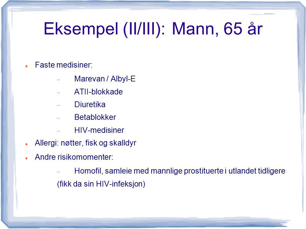 Eksempel (II/III): Mann, 65 år Faste medisiner:  Marevan / Albyl-E  ATII-blokkade  Diuretika  Betablokker  HIV-medisiner Allergi: nøtter, fisk og skalldyr Andre risikomomenter:  Homofil, samleie med mannlige prostituerte i utlandet tidligere (fikk da sin HIV-infeksjon)