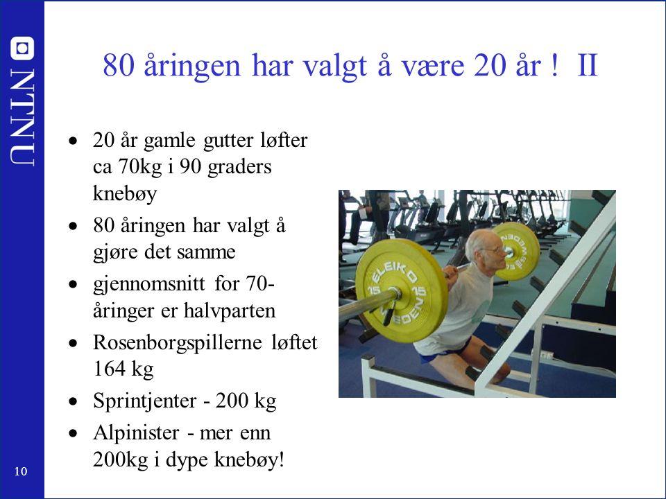80 åringen har valgt å være 20 år ! II  20 år gamle gutter løfter ca 70kg i 90 graders knebøy  80 åringen har valgt å gjøre det samme  gjennomsnitt