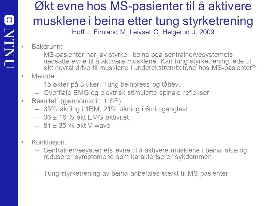 Økt evne hos MS-pasienter til å aktivere musklene i beina etter tung styrketrening Hoff J, Fimland M, Leivset G, Helgerud J, 2009 Bakgrunn: MS-pasienter har lav styrke i beina pga sentralnervesystemets nedsatte evne til å aktivere musklene.