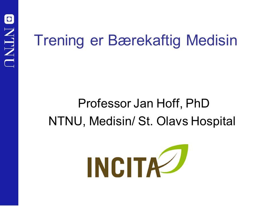 Trening er Bærekaftig Medisin Professor Jan Hoff, PhD NTNU, Medisin/ St. Olavs Hospital