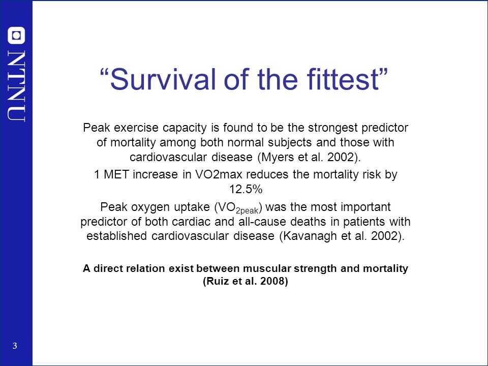 Survival of the fittest Peak exercise capacity is found to be the strongest predictor of mortality among both normal subjects and those with cardiovascular disease (Myers et al.