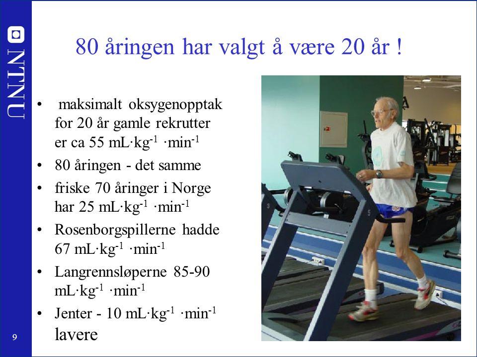 80 åringen har valgt å være 20 år ! maksimalt oksygenopptak for 20 år gamle rekrutter er ca 55 mL·kg -1 ·min -1 80 åringen - det samme friske 70 åring