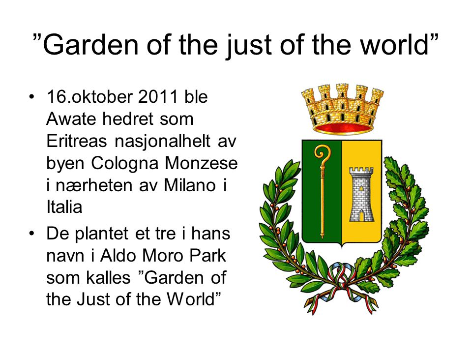 Garden of the just of the world 16.oktober 2011 ble Awate hedret som Eritreas nasjonalhelt av byen Cologna Monzese i nærheten av Milano i Italia De plantet et tre i hans navn i Aldo Moro Park som kalles Garden of the Just of the World