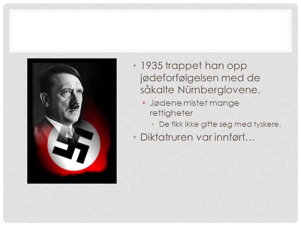 1935 trappet han opp jødeforfølgelsen med de såkalte Nürnberglovene. Jødene mistet mange rettigheter De fikk ikke gifte seg med tyskere. Diktatruren v