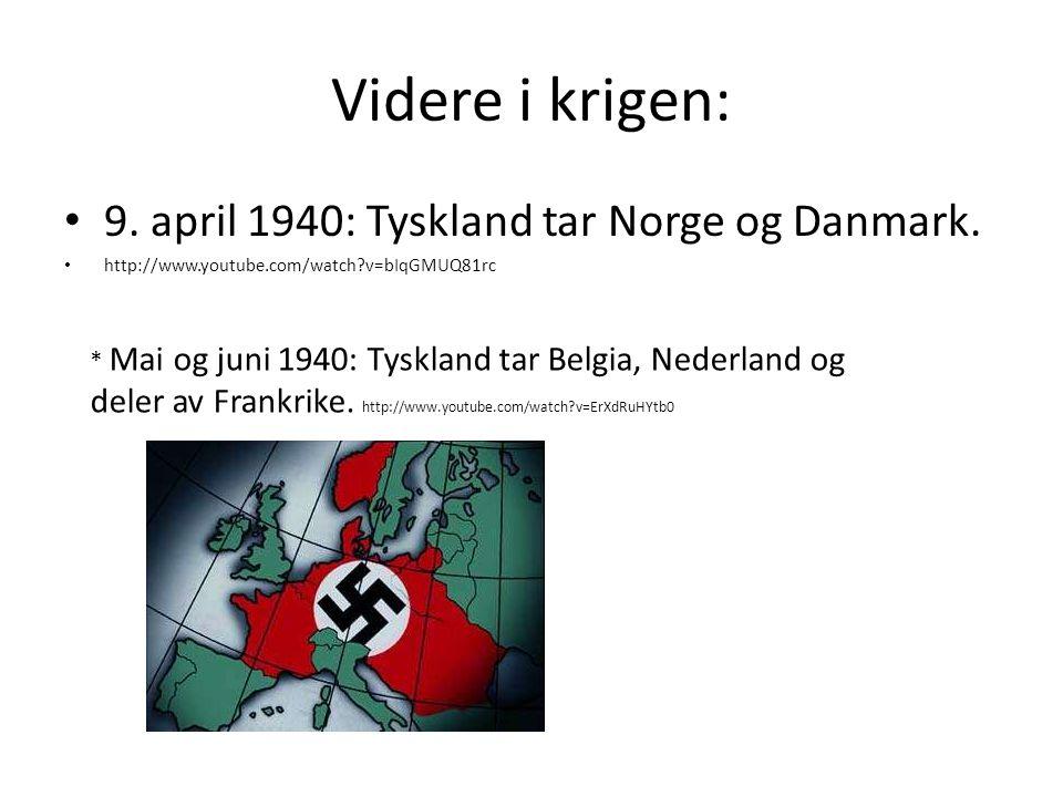 Videre i krigen: 9. april 1940: Tyskland tar Norge og Danmark. http://www.youtube.com/watch?v=bIqGMUQ81rc * Mai og juni 1940: Tyskland tar Belgia, Ned