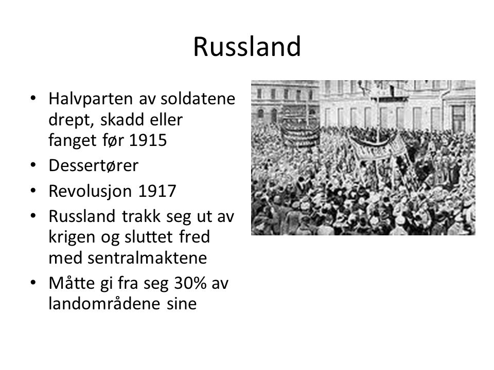 Russland Halvparten av soldatene drept, skadd eller fanget før 1915 Dessertører Revolusjon 1917 Russland trakk seg ut av krigen og sluttet fred med sentralmaktene Måtte gi fra seg 30% av landområdene sine