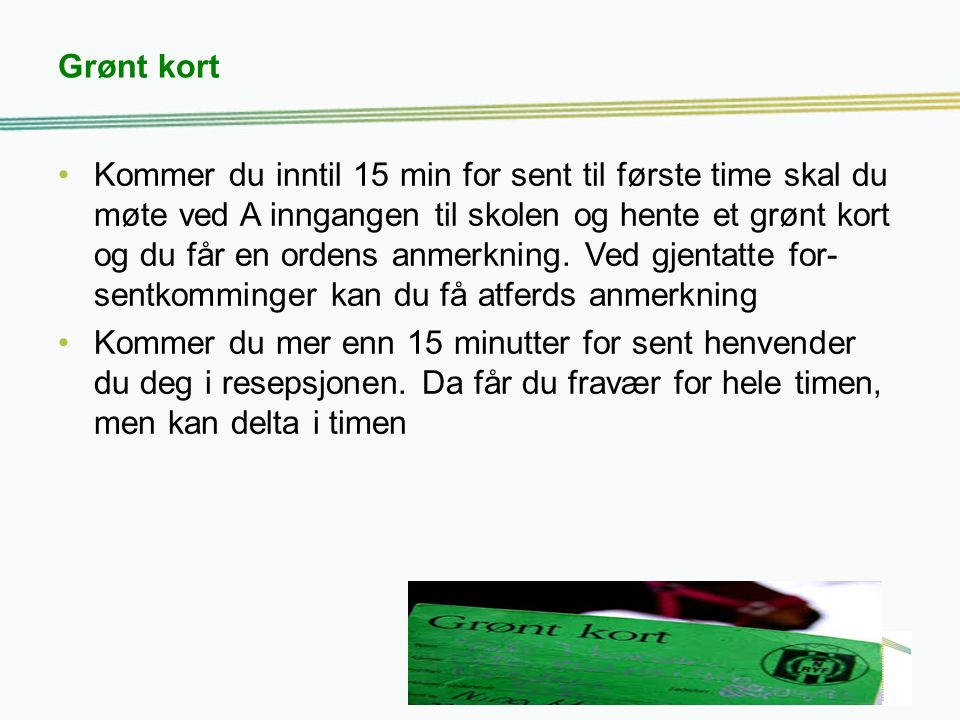 Grønt kort Kommer du inntil 15 min for sent til første time skal du møte ved A inngangen til skolen og hente et grønt kort og du får en ordens anmerkning.